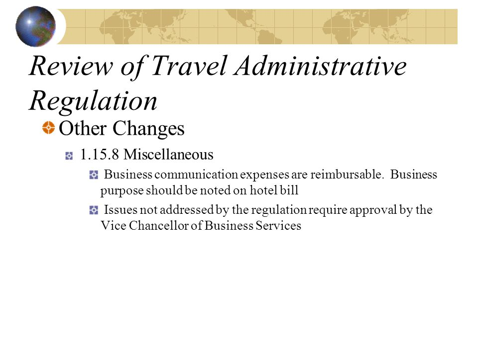 Review of Travel Administrative Regulation Other Changes 1.15.8 Miscellaneous Business communication expenses are reimbursable. Business purpose shoul