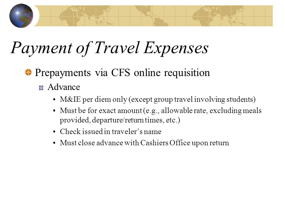 Payment of Travel Expenses Prepayments via CFS online requisition Advance M&IE per diem only (except group travel involving students) Must be for exac