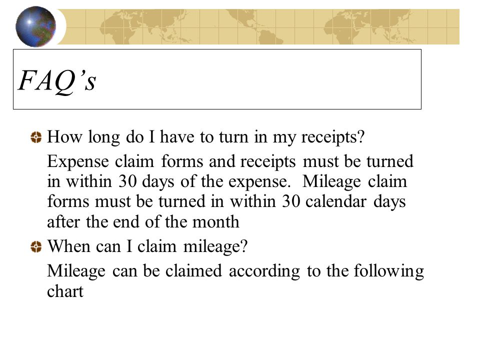 FAQ's How long do I have to turn in my receipts? Expense claim forms and receipts must be turned in within 30 days of the expense. Mileage claim forms