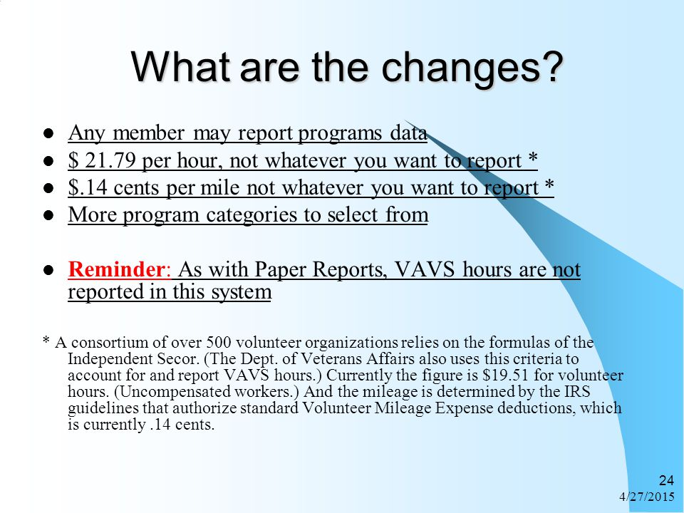 4/27/2015 24 What are the changes? Any member may report programs data $ 21.79 per hour, not whatever you want to report * $.14 cents per mile not wha