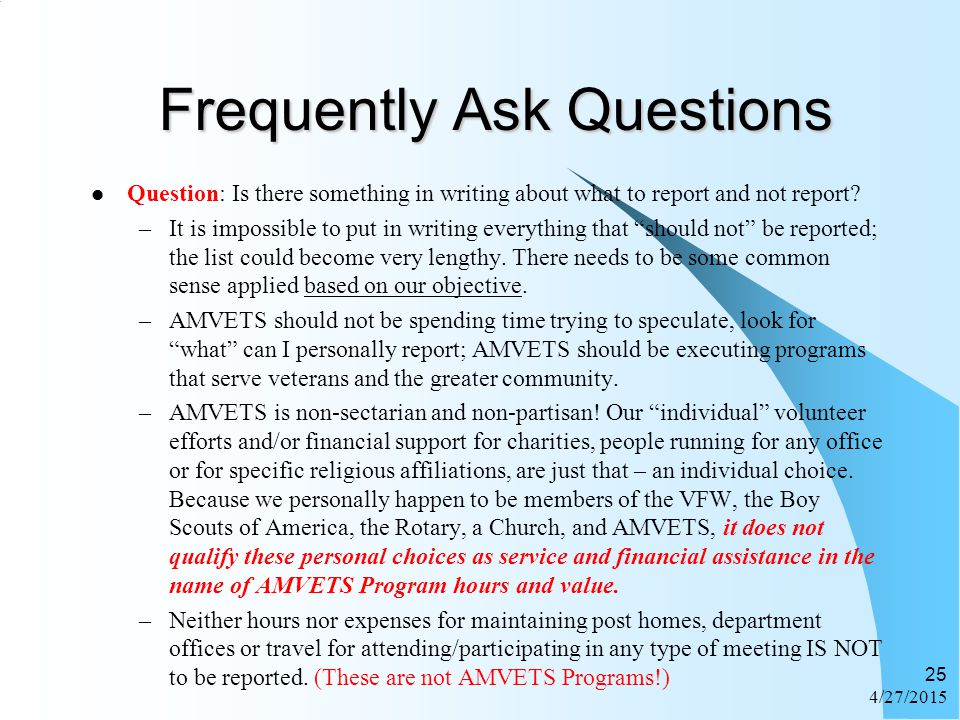 4/27/2015 25 Frequently Ask Questions Question: Is there something in writing about what to report and not report? –It is impossible to put in writing