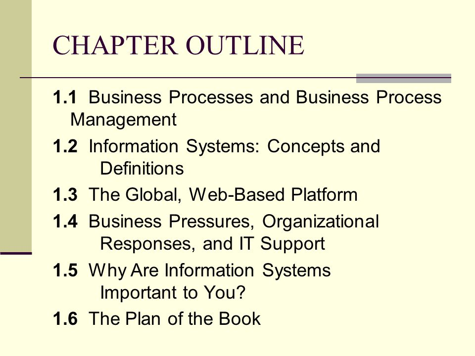 CHAPTER OUTLINE 1.1 Business Processes and Business Process Management 1.2 Information Systems: Concepts and Definitions 1.3 The Global, Web-Based Pla