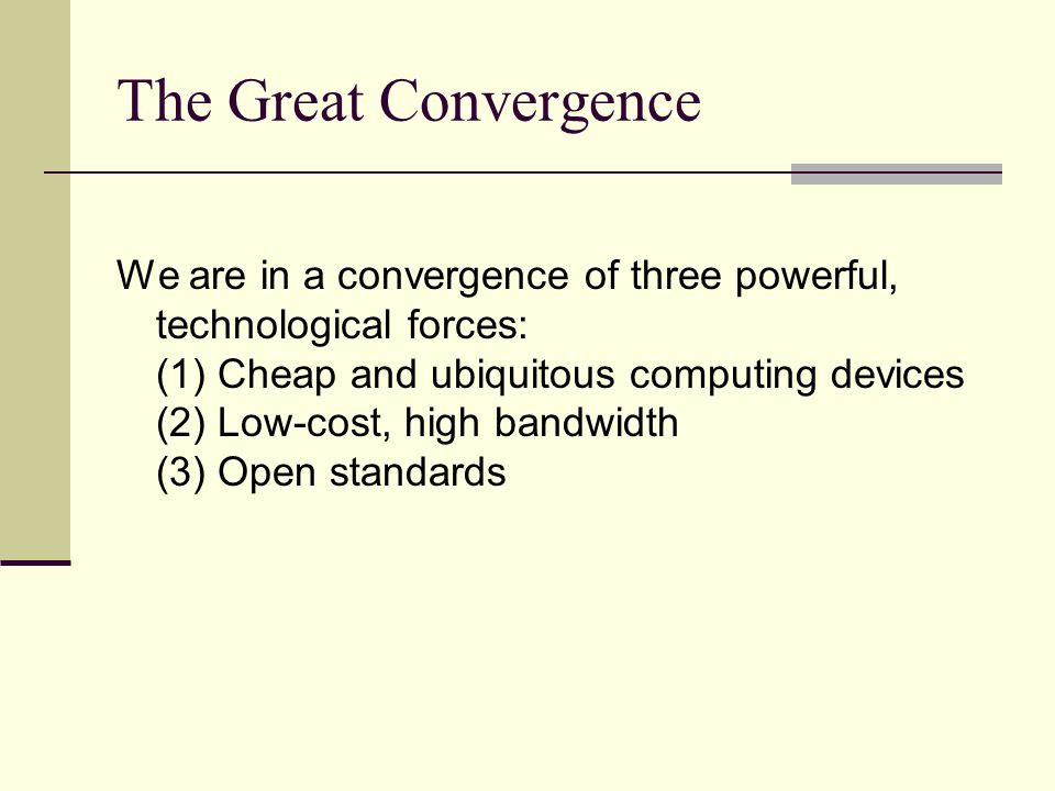 The Great Convergence We are in a convergence of three powerful, technological forces: (1) Cheap and ubiquitous computing devices (2) Low-cost, high b