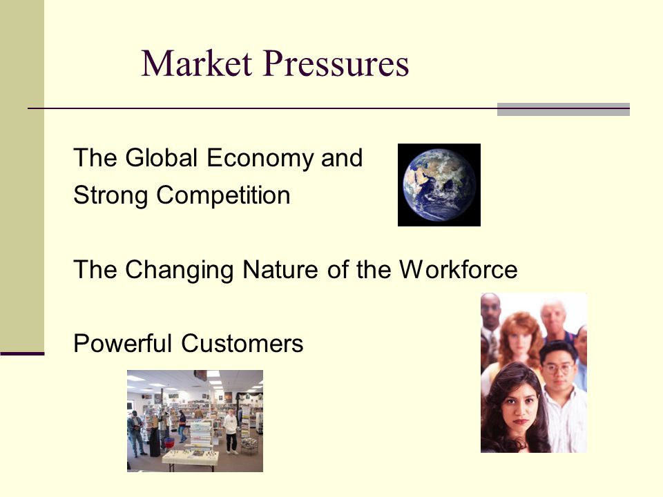 Market Pressures The Global Economy and Strong Competition The Changing Nature of the Workforce Powerful Customers