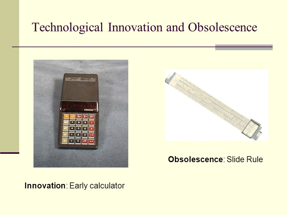 Technological Innovation and Obsolescence Innovation: Early calculator Obsolescence: Slide Rule