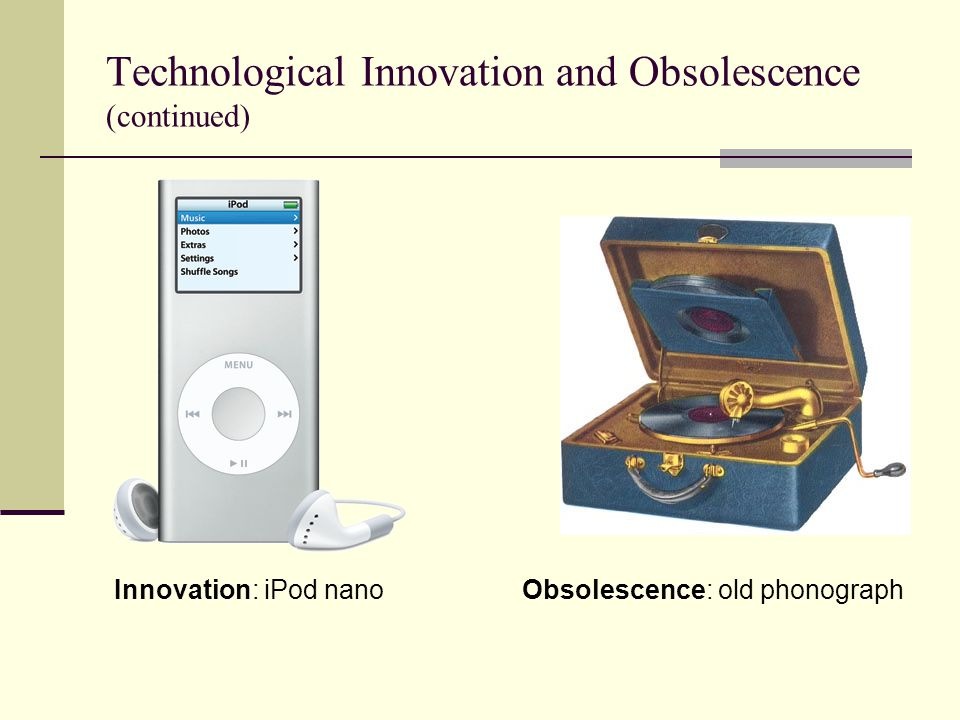 Technological Innovation and Obsolescence (continued) Obsolescence: old phonographInnovation: iPod nano