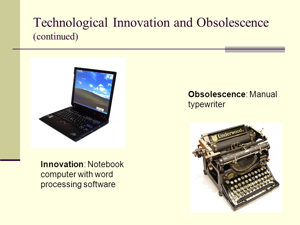 Technological Innovation and Obsolescence (continued) Innovation: Notebook computer with word processing software Obsolescence: Manual typewriter