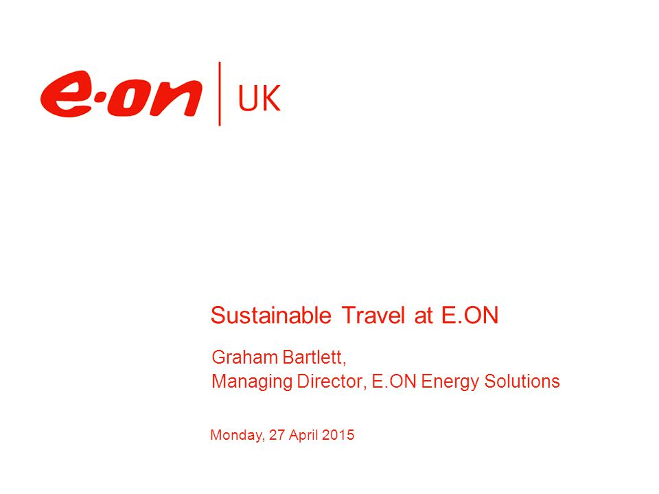 Why am I here… To give a brief overview of: Vision and objectives of E.ON Energy Solutions Why transport and travel is important Outline some of the initiatives we've delivered on sustainable travel Outline the benefits to E.ON, colleagues and the environment 27 April 2015, E.ON, Page 2