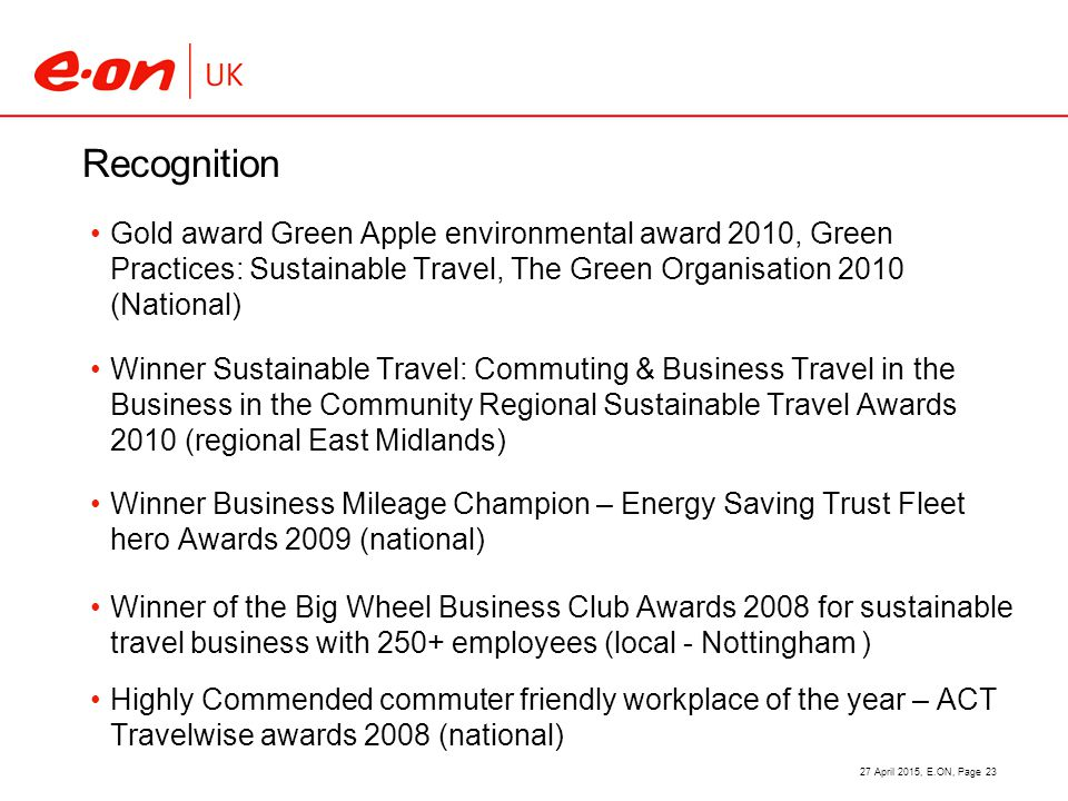 Recognition Gold award Green Apple environmental award 2010, Green Practices: Sustainable Travel, The Green Organisation 2010 (National) Winner Sustainable Travel: Commuting & Business Travel in the Business in the Community Regional Sustainable Travel Awards 2010 (regional East Midlands) Winner Business Mileage Champion – Energy Saving Trust Fleet hero Awards 2009 (national) Winner of the Big Wheel Business Club Awards 2008 for sustainable travel business with 250+ employees (local - Nottingham ) Highly Commended commuter friendly workplace of the year – ACT Travelwise awards 2008 (national) 27 April 2015, E.ON, Page 23