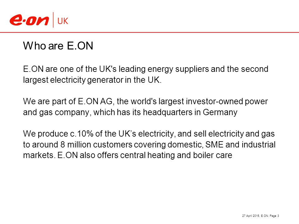Who are E.ON E.ON are one of the UK s leading energy suppliers and the second largest electricity generator in the UK.