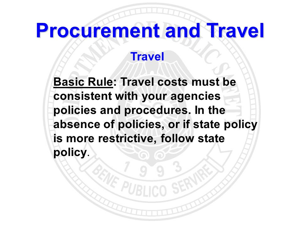 Procurement and Travel Basic Rule: Travel costs must be consistent with your agencies policies and procedures.