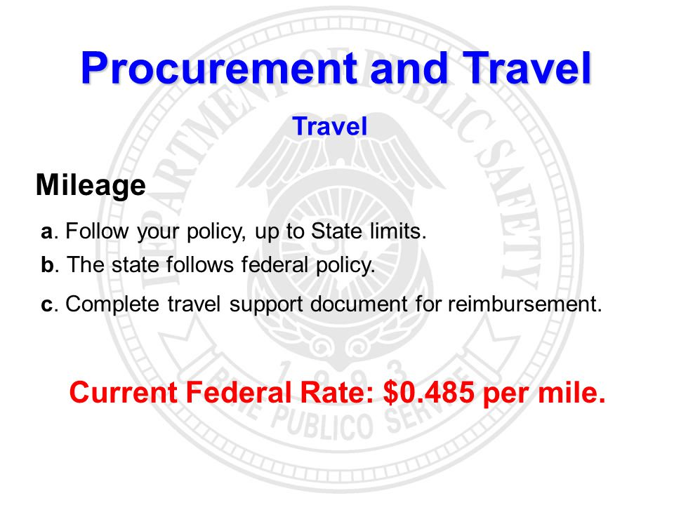 Procurement and Travel Travel Mileage a. Follow your policy, up to State limits. b. The state follows federal policy. Current Federal Rate: $0.485 per