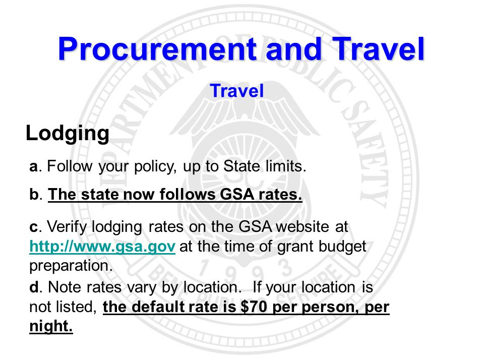 Procurement and Travel Travel Lodging a. Follow your policy, up to State limits. b. The state now follows GSA rates. c. Verify lodging rates on the GS