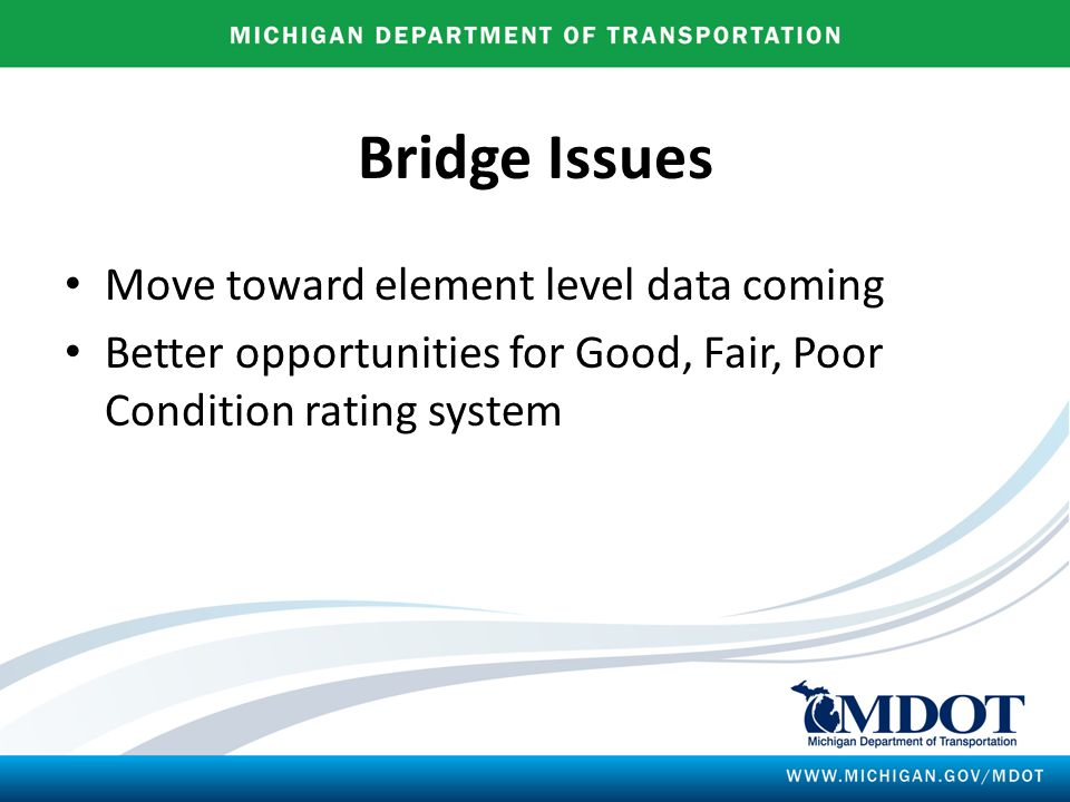 Bridge Issues Move toward element level data coming Better opportunities for Good, Fair, Poor Condition rating system