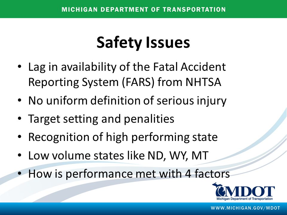 Safety Issues Lag in availability of the Fatal Accident Reporting System (FARS) from NHTSA No uniform definition of serious injury Target setting and penalities Recognition of high performing state Low volume states like ND, WY, MT How is performance met with 4 factors