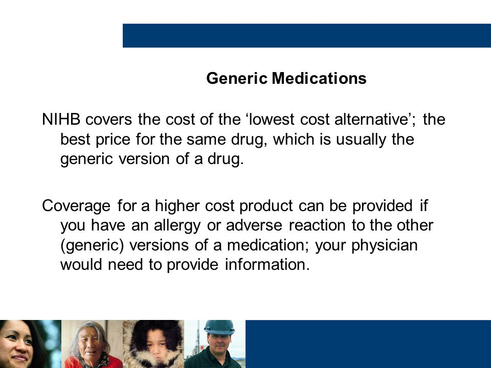 Generic Medications NIHB covers the cost of the 'lowest cost alternative'; the best price for the same drug, which is usually the generic version of a