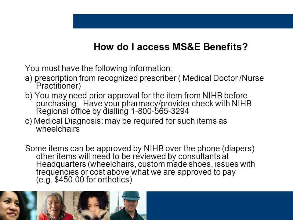 How do I access MS&E Benefits? You must have the following information: a) prescription from recognized prescriber ( Medical Doctor /Nurse Practitione