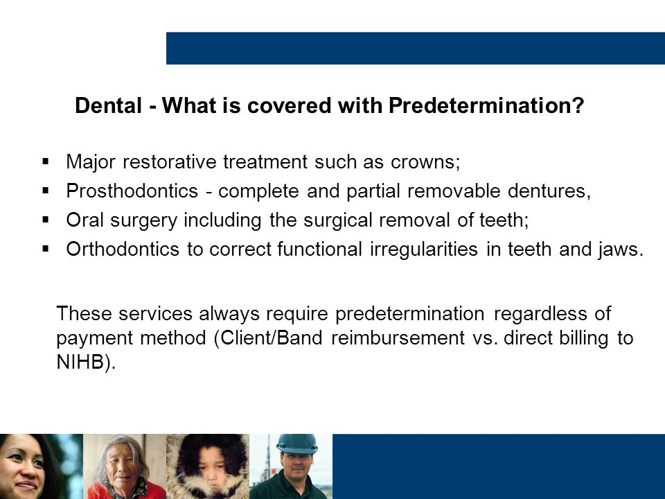 Dental - What is covered with Predetermination?  Major restorative treatment such as crowns;  Prosthodontics - complete and partial removable dentur