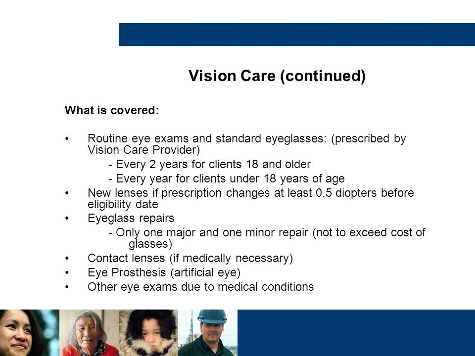 Vision Care (continued) What is covered: Routine eye exams and standard eyeglasses: (prescribed by Vision Care Provider) - Every 2 years for clients 1