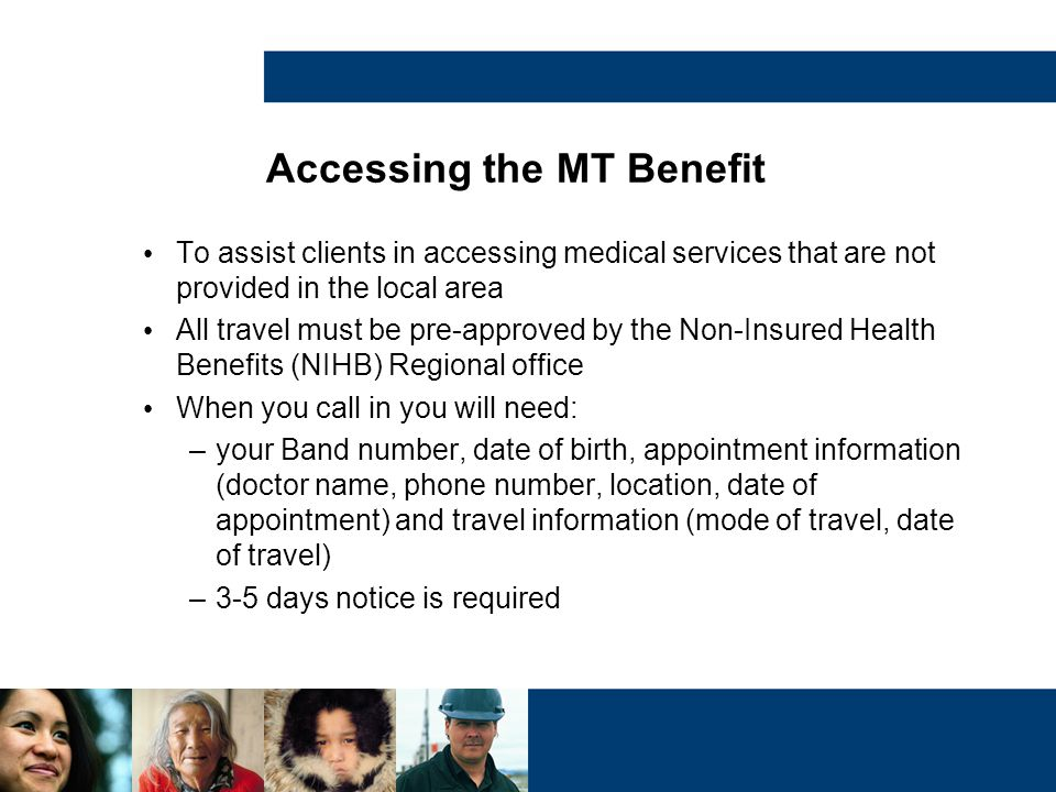 Accessing the MT Benefit To assist clients in accessing medical services that are not provided in the local area All travel must be pre-approved by th