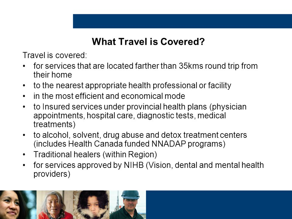 What Travel is Covered? Travel is covered: for services that are located farther than 35kms round trip from their home to the nearest appropriate heal