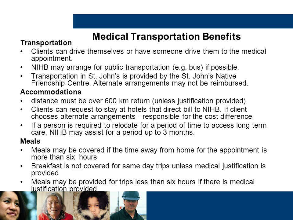Medical Transportation Benefits Transportation Clients can drive themselves or have someone drive them to the medical appointment. NIHB may arrange fo