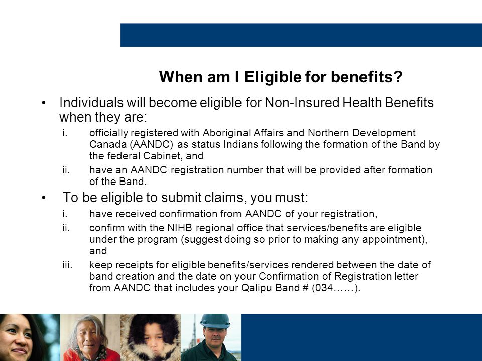 When am I Eligible for benefits? Individuals will become eligible for Non-Insured Health Benefits when they are: i.officially registered with Aborigin