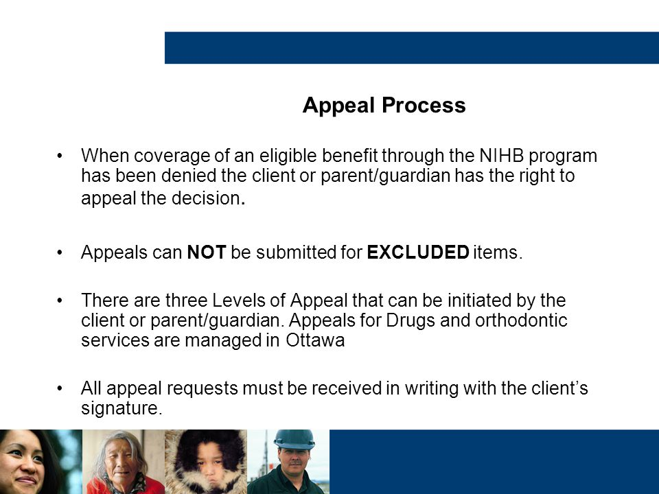 When coverage of an eligible benefit through the NIHB program has been denied the client or parent/guardian has the right to appeal the decision. Appe