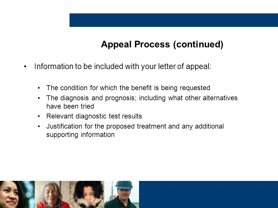 Appeal Process (continued) Information to be included with your letter of appeal: The condition for which the benefit is being requested The diagnosis