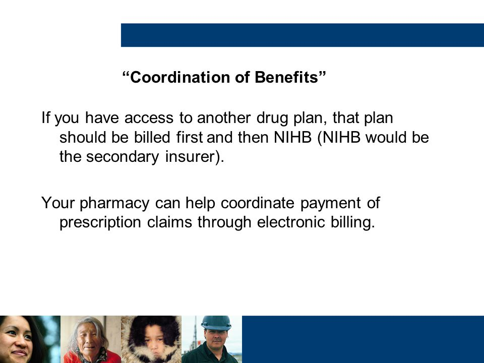 """""""Coordination of Benefits"""" If you have access to another drug plan, that plan should be billed first and then NIHB (NIHB would be the secondary insure"""