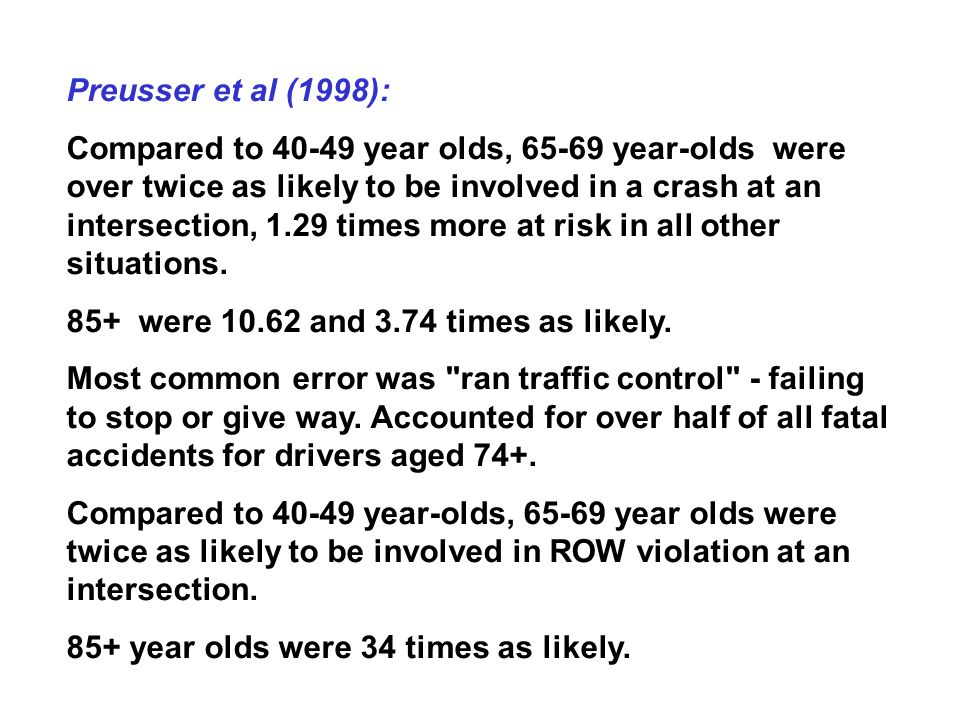 Preusser et al (1998): Compared to 40-49 year olds, 65-69 year-olds were over twice as likely to be involved in a crash at an intersection, 1.29 times more at risk in all other situations.