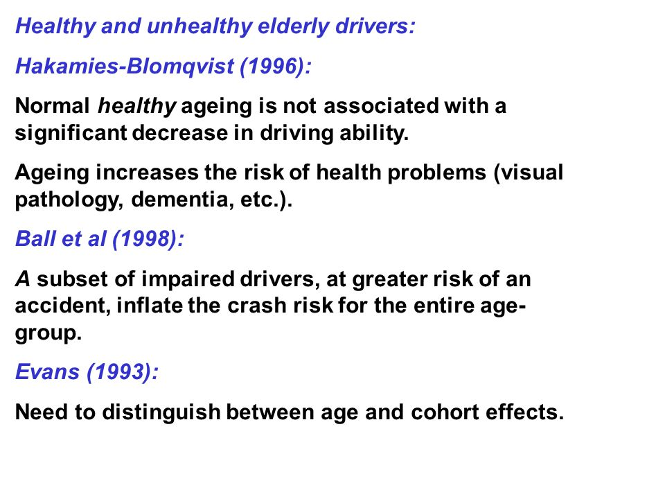 Healthy and unhealthy elderly drivers: Hakamies-Blomqvist (1996): Normal healthy ageing is not associated with a significant decrease in driving ability.