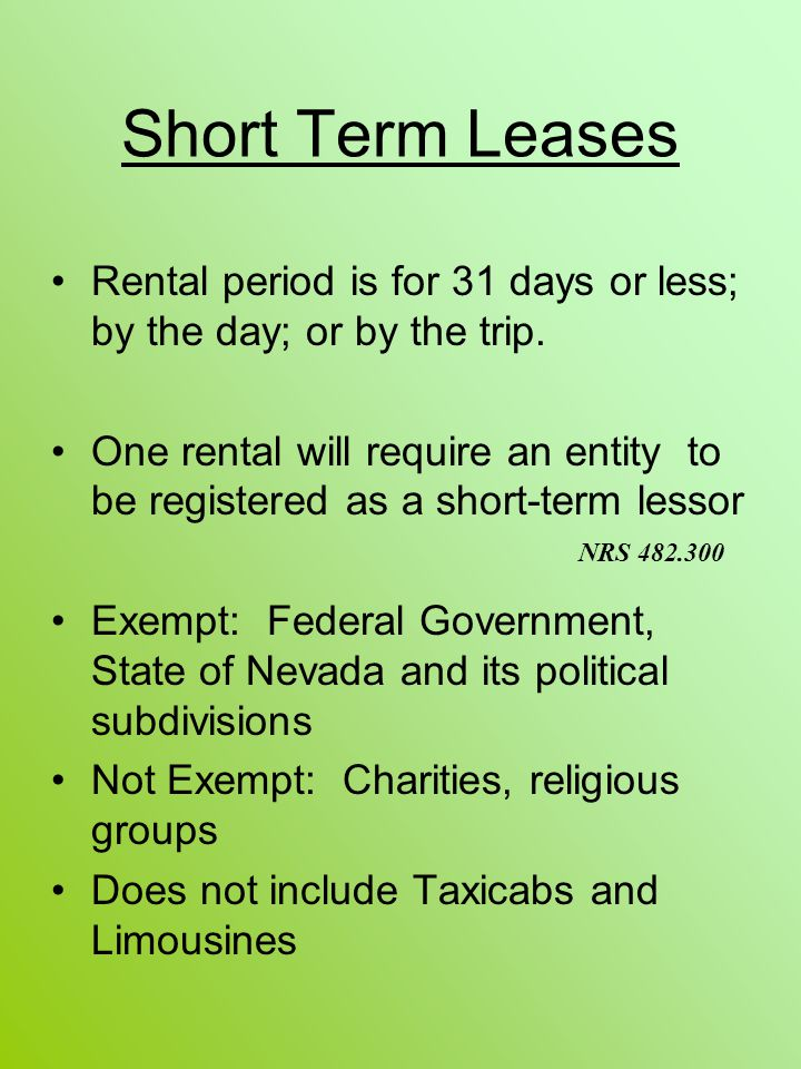 Short Term Leases Rental period is for 31 days or less; by the day; or by the trip. One rental will require an entity to be registered as a short-term