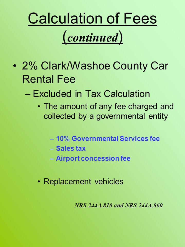 Calculation of Fees ( continued ) 2% Clark/Washoe County Car Rental Fee –Excluded in Tax Calculation The amount of any fee charged and collected by a