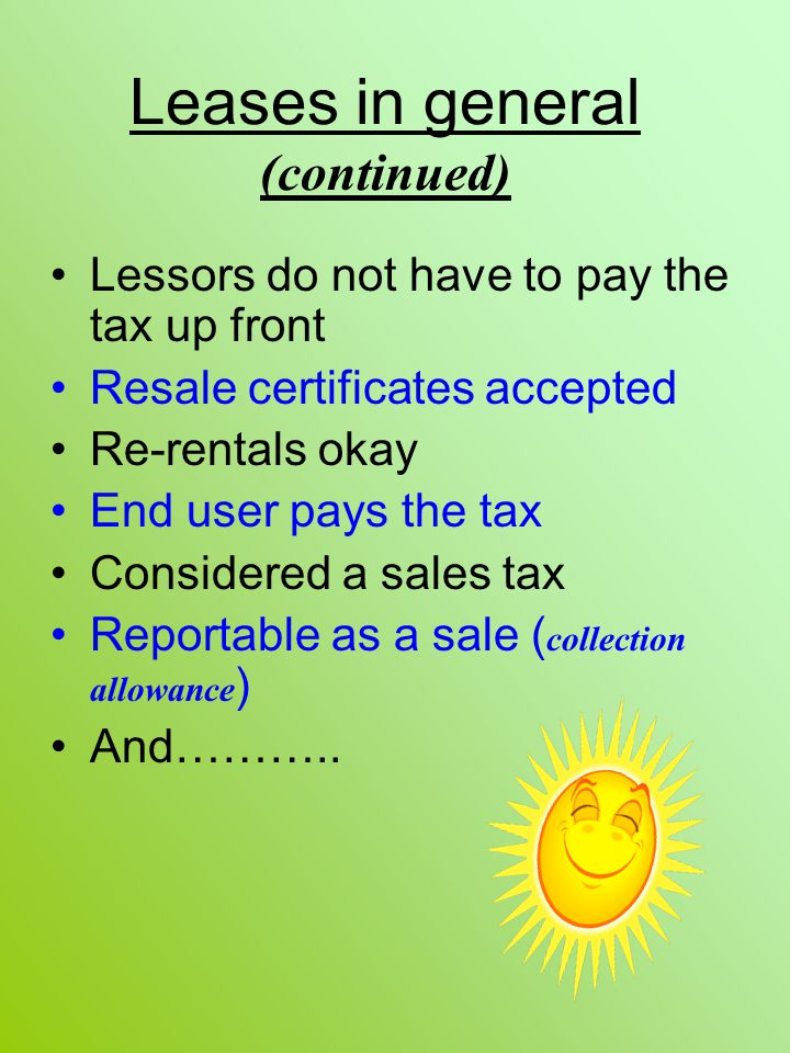 Leases in general (continued) Lessors do not have to pay the tax up front Resale certificates accepted Re-rentals okay End user pays the tax Considere