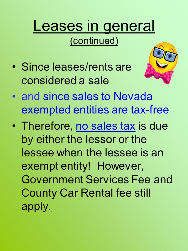 Leases in general (continued) Since leases/rents are considered a sale and since sales to Nevada exempted entities are tax-free Therefore, no sales ta