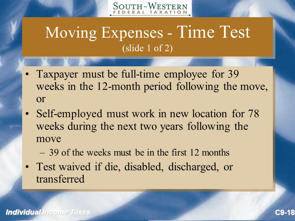 Individual Income Taxes C9-18 Moving Expenses - Time Test (slide 1 of 2) Taxpayer must be full-time employee for 39 weeks in the 12-month period follo