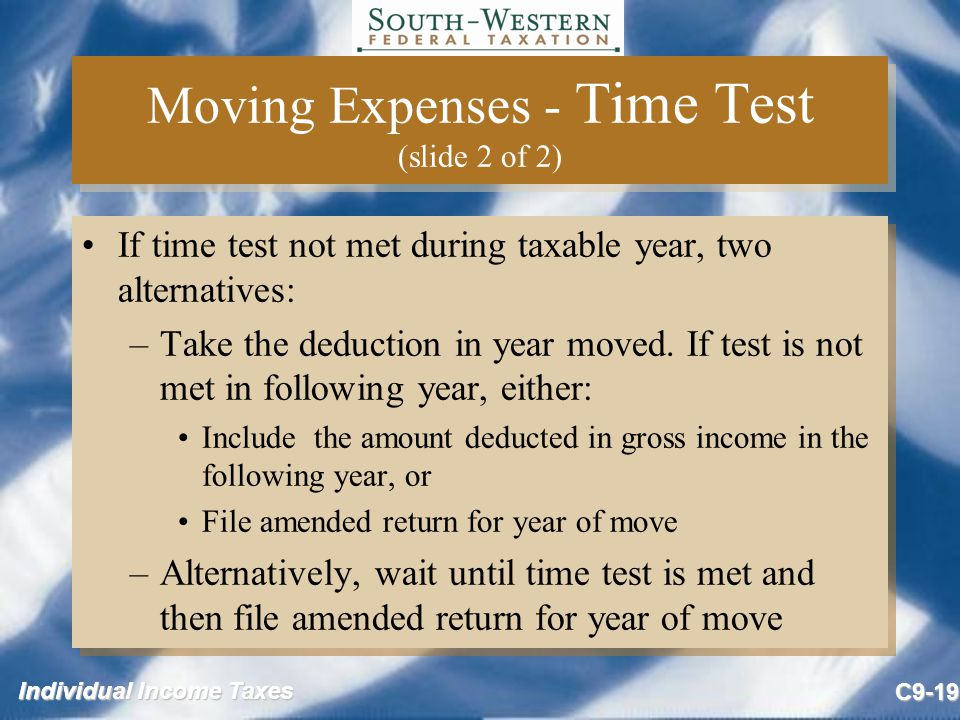 Individual Income Taxes C9-19 Moving Expenses - Time Test (slide 2 of 2) If time test not met during taxable year, two alternatives: –Take the deducti