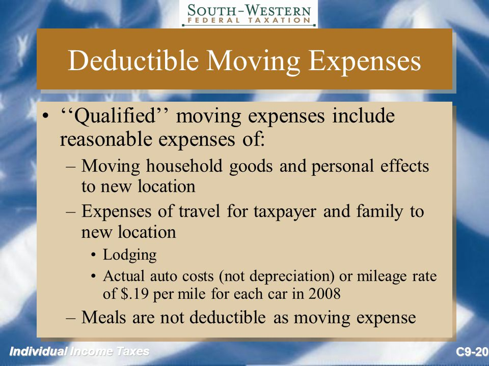 Individual Income Taxes C9-20 Deductible Moving Expenses ''Qualified'' moving expenses include reasonable expenses of: –Moving household goods and per
