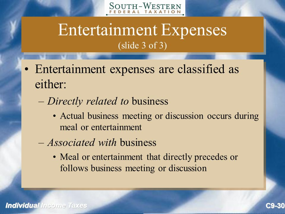 Individual Income Taxes C9-30 Entertainment Expenses (slide 3 of 3) Entertainment expenses are classified as either: –Directly related to business Act
