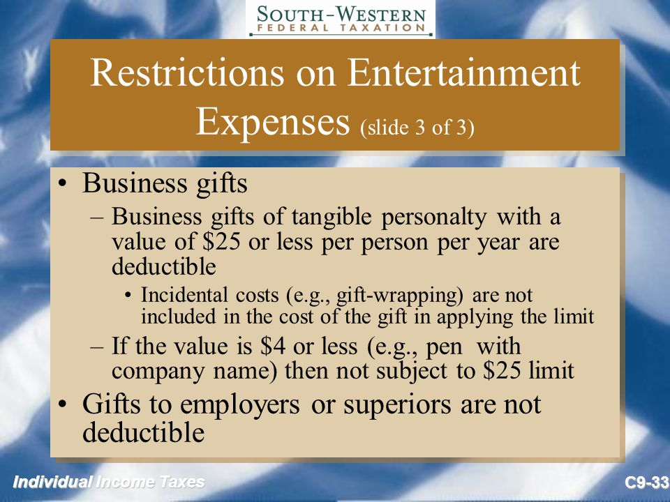 Individual Income Taxes C9-33 Restrictions on Entertainment Expenses (slide 3 of 3) Business gifts –Business gifts of tangible personalty with a value