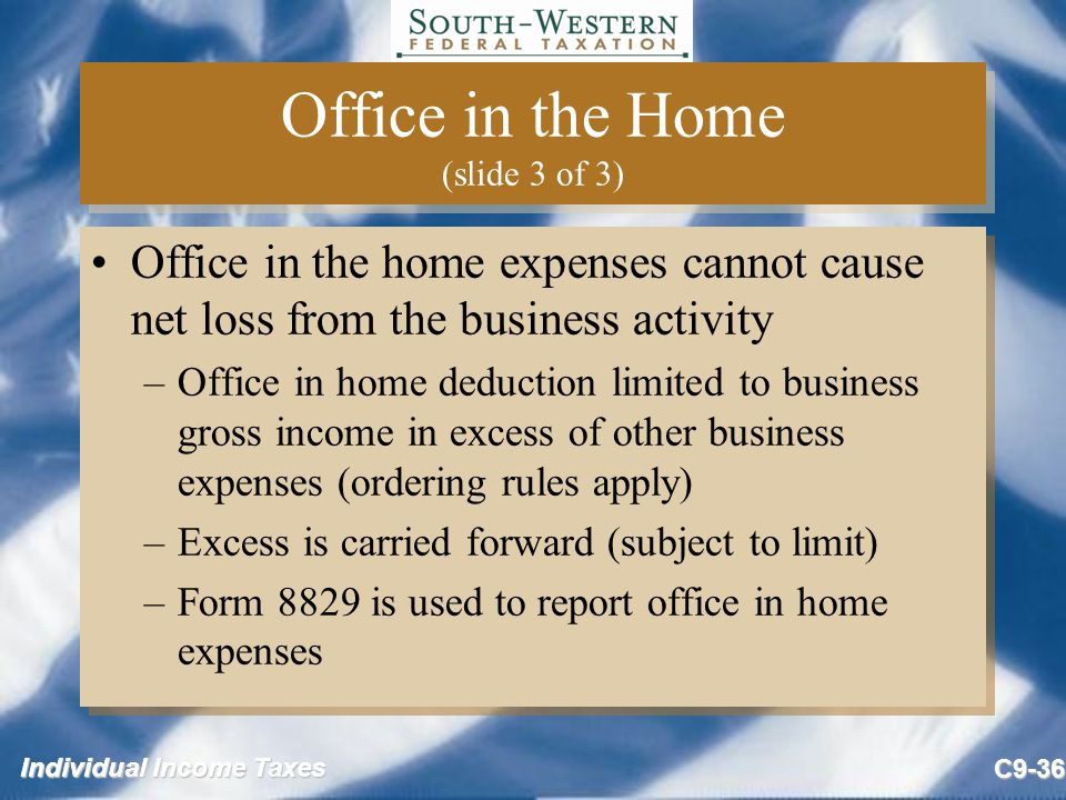 Individual Income Taxes C9-36 Office in the Home (slide 3 of 3) Office in the home expenses cannot cause net loss from the business activity –Office i