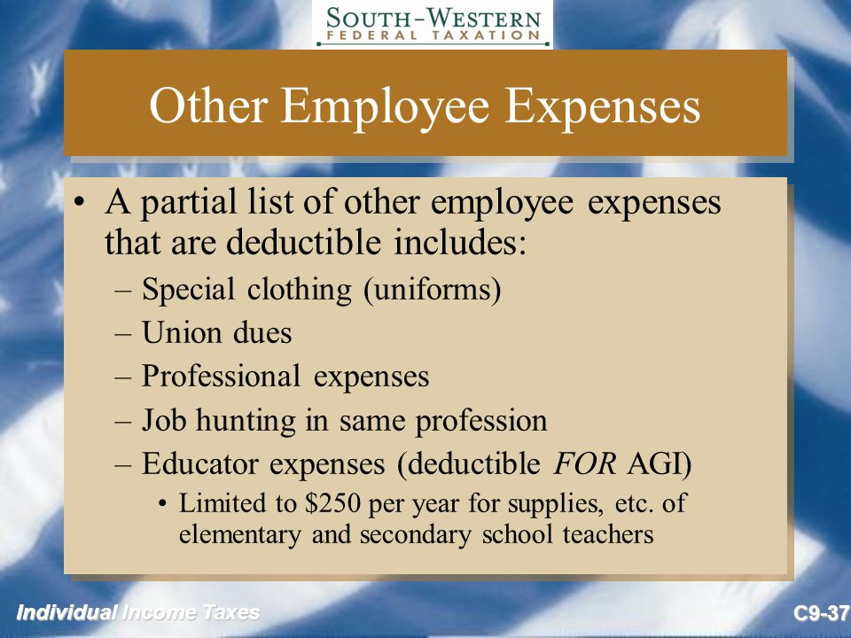 Individual Income Taxes C9-37 Other Employee Expenses A partial list of other employee expenses that are deductible includes: –Special clothing (unifo