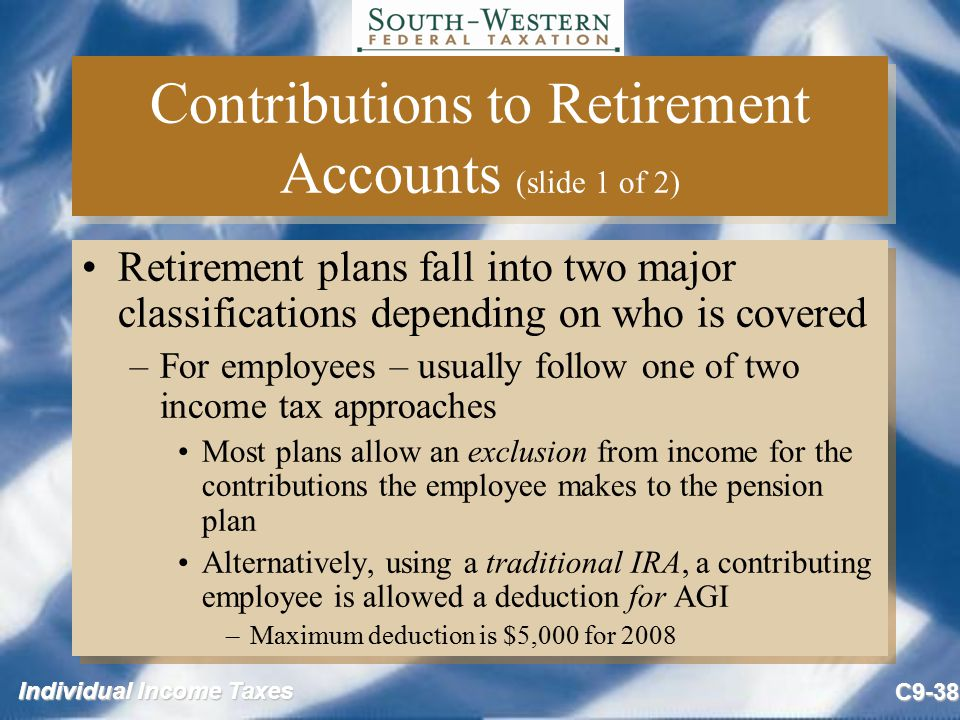 Individual Income Taxes C9-38 Contributions to Retirement Accounts (slide 1 of 2) Retirement plans fall into two major classifications depending on wh
