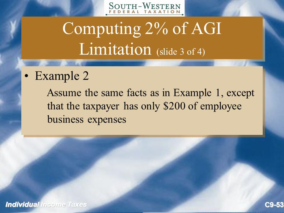 Individual Income Taxes C9-53 Computing 2% of AGI Limitation (slide 3 of 4) Example 2 Assume the same facts as in Example 1, except that the taxpayer