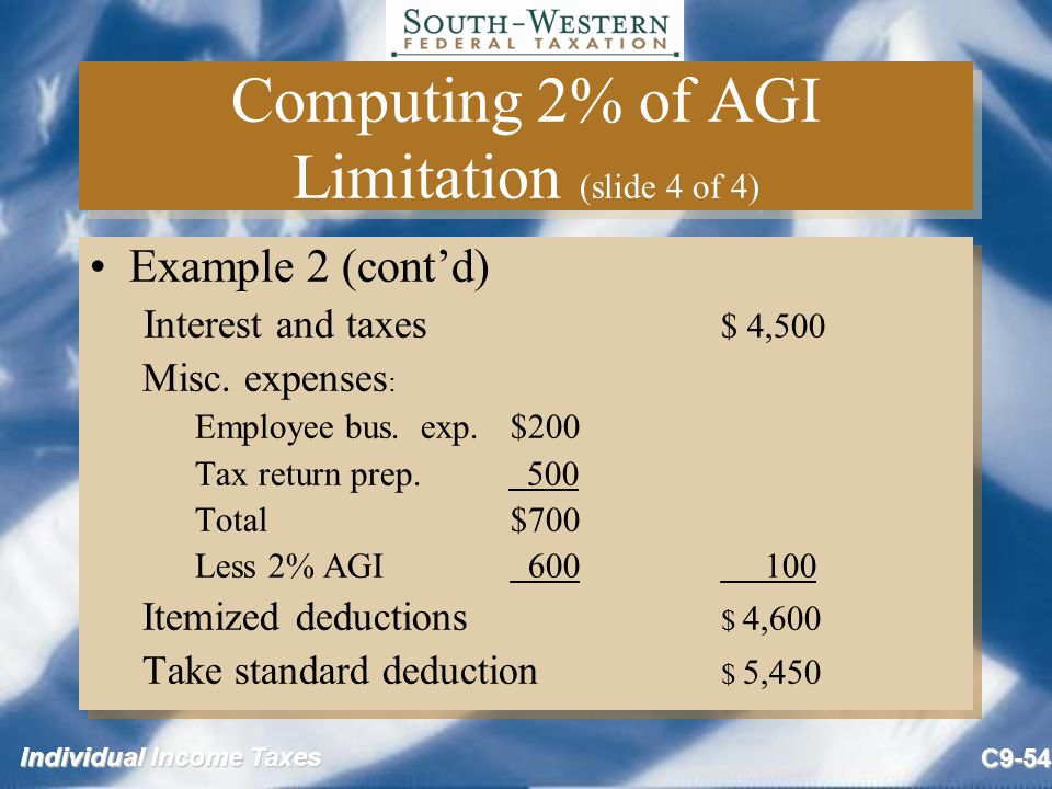 Individual Income Taxes C9-54 Computing 2% of AGI Limitation (slide 4 of 4) Example 2 (cont'd) Interest and taxes $ 4,500 Misc. expenses : Employee bu