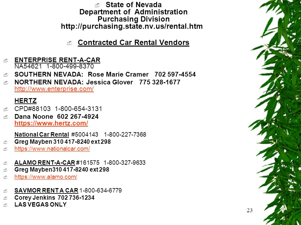 23  State of Nevada Department of Administration Purchasing Division http://purchasing.state.nv.us/rental.htm  Contracted Car Rental Vendors  ENTERPRISE RENT-A-CAR NA54621 1-800-499-8370  SOUTHERN NEVADA: Rose Marie Cramer 702 597-4554  NORTHERN NEVADA: Jessica Glover 775 328-1677 http://www.enterprise.com/ HERTZ http://www.enterprise.com/  CPD#88103 1-800-654-3131  Dana Noone 602 267-4924 https://www.hertz.com/ National Car Rental #5004143 1-800-227-7368 https://www.hertz.com/  Greg Mayben 310 417-8240 ext 298  https://www.nationalcar.com/ https://www.nationalcar.com/  ALAMO RENT-A-CAR #161575 1-800-327-9633  Greg Mayben310 417-8240 ext 298  https://www.alamo.com/ https://www.alamo.com/  SAVMOR RENT A CAR 1-800-634-6779  Corey Jenkins 702 736-1234  LAS VEGAS ONLY