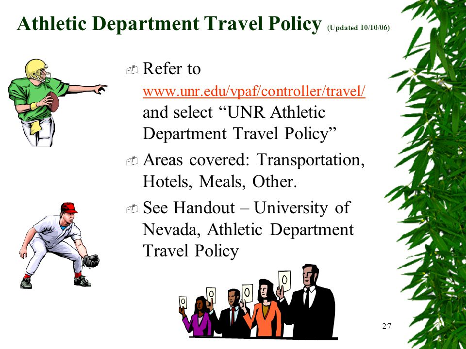 27 Athletic Department Travel Policy (Updated 10/10/06)  Refer to www.unr.edu/vpaf/controller/travel/ and select UNR Athletic Department Travel Policy www.unr.edu/vpaf/controller/travel/  Areas covered: Transportation, Hotels, Meals, Other.