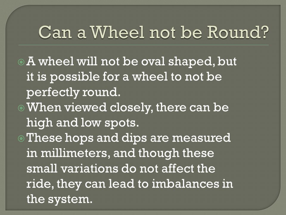  A wheel will not be oval shaped, but it is possible for a wheel to not be perfectly round.