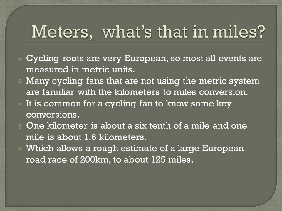  Cycling roots are very European, so most all events are measured in metric units.